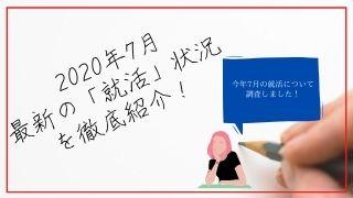 2020年7月最新の「就活」状況を徹底紹介!【2021年卒必見】