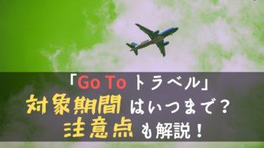 「Go To トラベル」キャンペーンの対象期間はいつまで?注意点も解説!