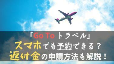 「Go To トラベル」はスマホでも予約できる?還付金の申請方法も解説!